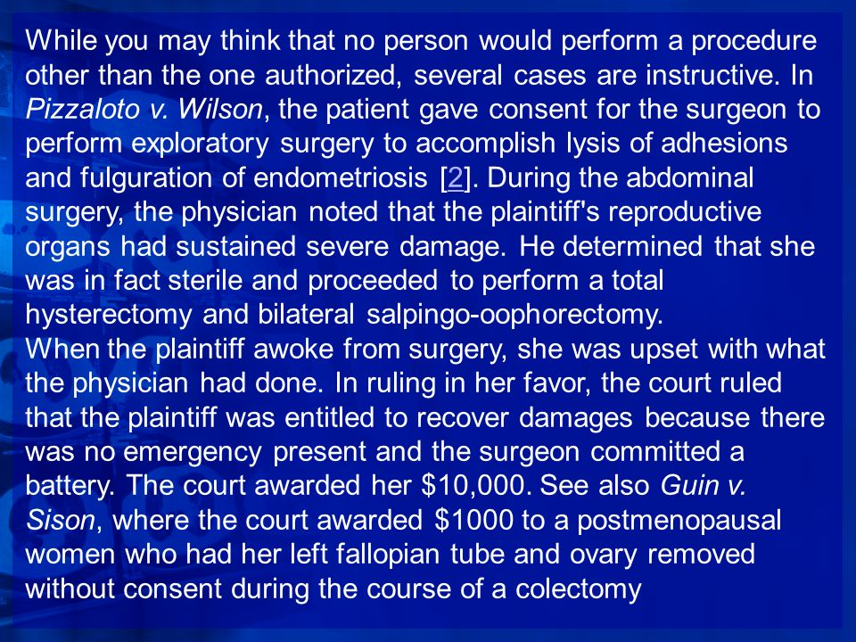 While you may think that no person would perform a procedure other than the one authorized, several cases are instructive. In Pizzaloto v. Wilson, the patient gave consent for the surgeon to perform exploratory surgery to accomplish lysis of adhesions and fulguration of endometriosis [2]. During the abdominal surgery, the physician noted that the plaintiff s reproductive organs had sustained severe damage. He determined that she was in fact sterile and proceeded to perform a total hysterectomy and bilateral salpingo-oophorectomy.